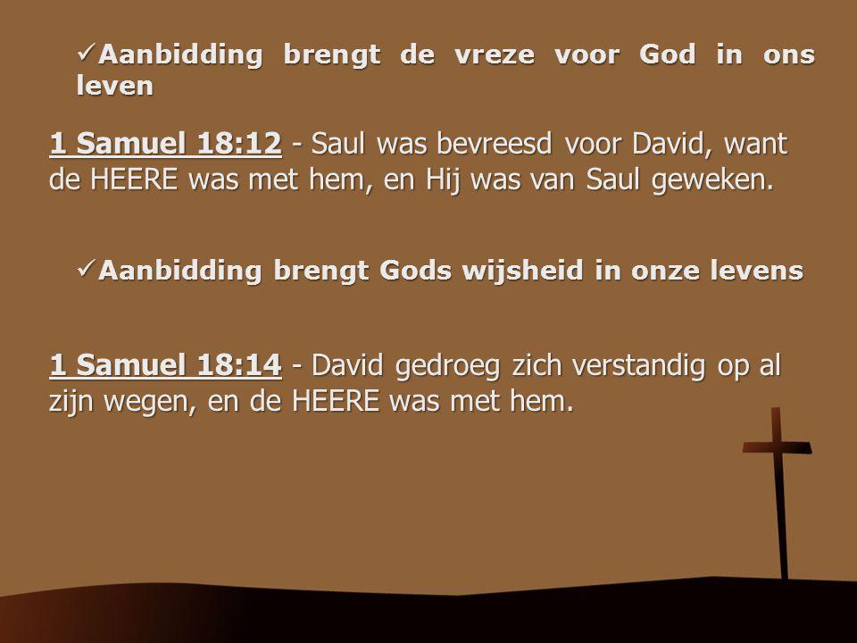 Aanbidding brengt de vreze voor God in ons leven Aanbidding brengt de vreze voor God in ons leven 1 Samuel 18:12 - Saul was bevreesd voor David, want