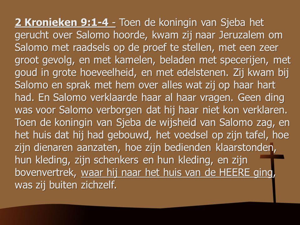 2 Kronieken 9:1-4 - Toen de koningin van Sjeba het gerucht over Salomo hoorde, kwam zij naar Jeruzalem om Salomo met raadsels op de proef te stellen,