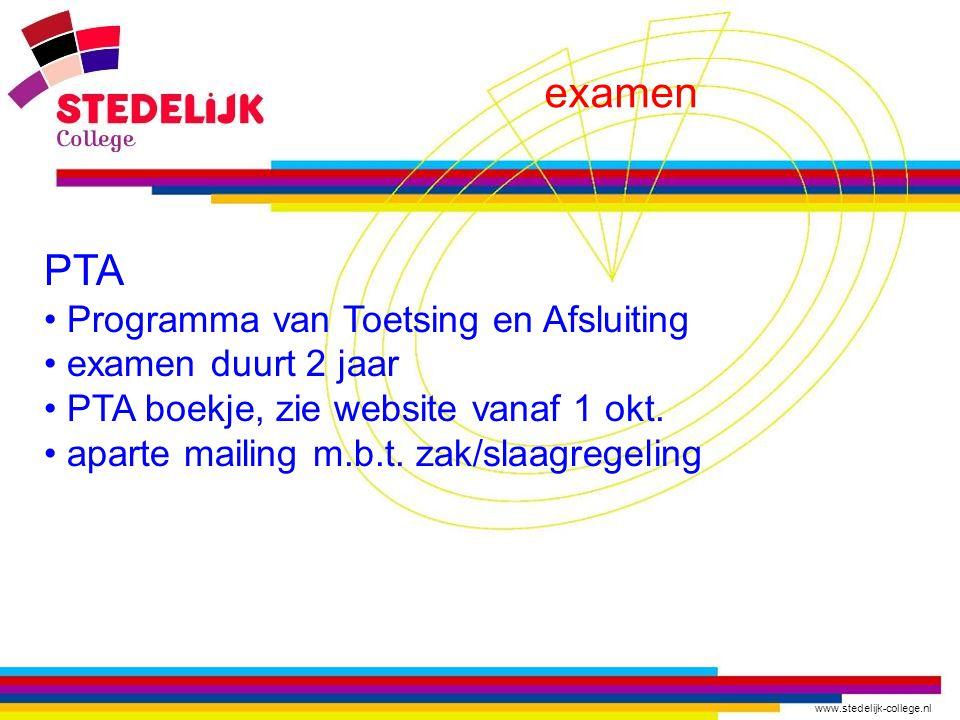 www.stedelijk-college.nl examen PTA Programma van Toetsing en Afsluiting examen duurt 2 jaar PTA boekje, zie website vanaf 1 okt. aparte mailing m.b.t