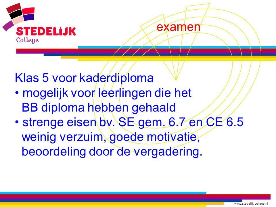 www.stedelijk-college.nl examen Klas 5 voor kaderdiploma mogelijk voor leerlingen die het BB diploma hebben gehaald strenge eisen bv. SE gem. 6.7 en C