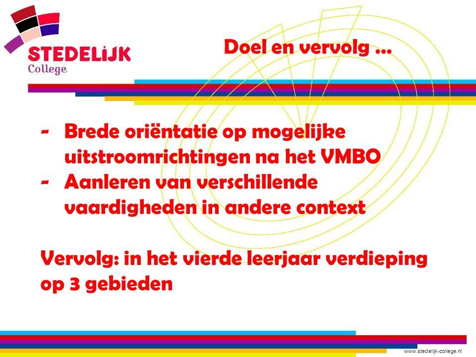 www.stedelijk-college.nl Doel en vervolg … -Brede oriëntatie op mogelijke uitstroomrichtingen na het VMBO -Aanleren van verschillende vaardigheden in