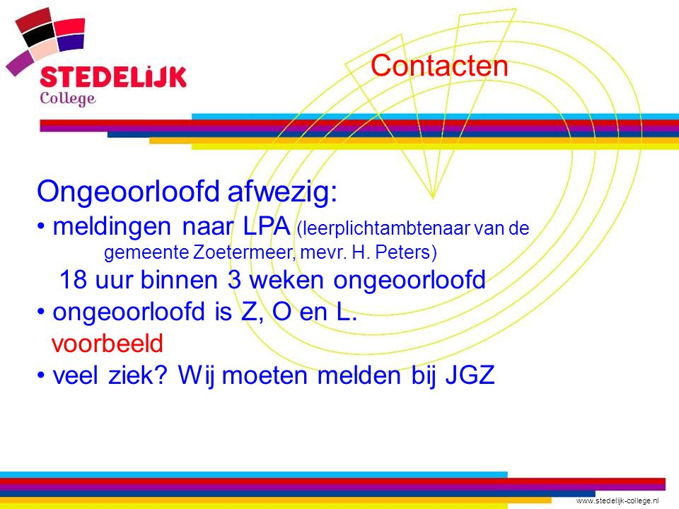 www.stedelijk-college.nl Contacten Ongeoorloofd afwezig: meldingen naar LPA (leerplichtambtenaar van de gemeente Zoetermeer, mevr. H. Peters) 18 uur b