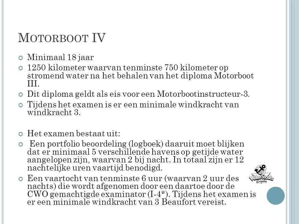 M OTORBOOT IV Minimaal 18 jaar 1250 kilometer waarvan tenminste 750 kilometer op stromend water na het behalen van het diploma Motorboot III. Dit dipl