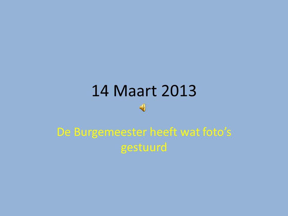 14 Maart 2013 De Burgemeester heeft wat foto's gestuurd