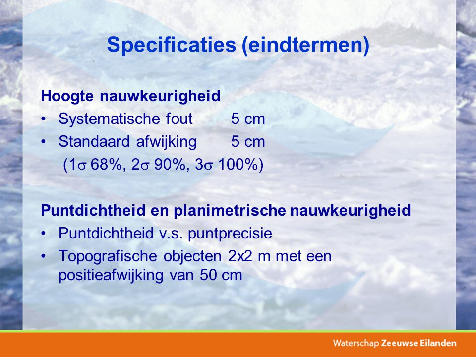 Specificaties (eindtermen) Hoogte nauwkeurigheid Systematische fout5 cm Standaard afwijking5 cm (1  68%, 2  90%, 3  100%) Puntdichtheid en planimet