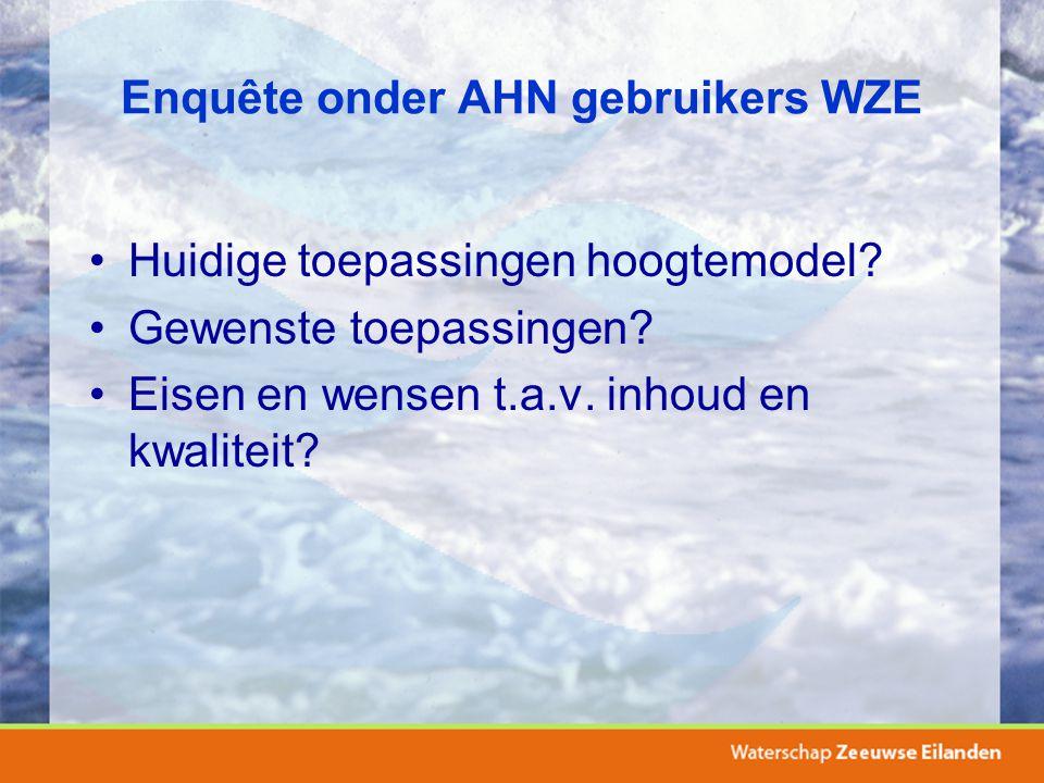 Enquête onder AHN gebruikers WZE Huidige toepassingen hoogtemodel? Gewenste toepassingen? Eisen en wensen t.a.v. inhoud en kwaliteit?