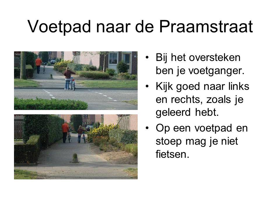 Voetpad naar de Praamstraat Bij het oversteken ben je voetganger. Kijk goed naar links en rechts, zoals je geleerd hebt. Op een voetpad en stoep mag j