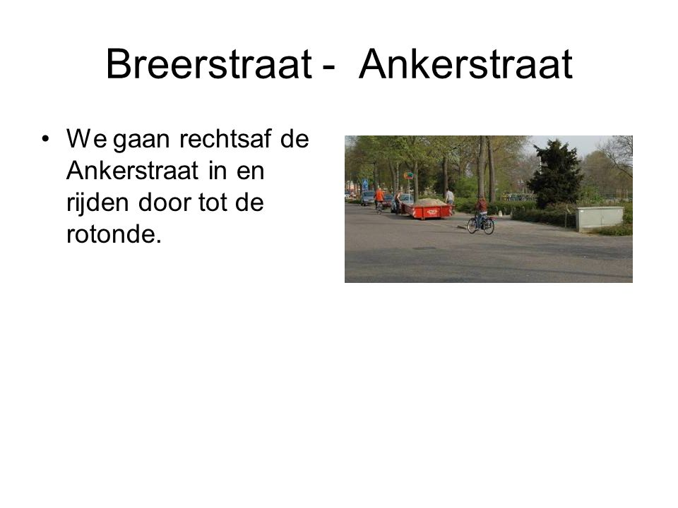 Breerstraat - Ankerstraat We gaan rechtsaf de Ankerstraat in en rijden door tot de rotonde.