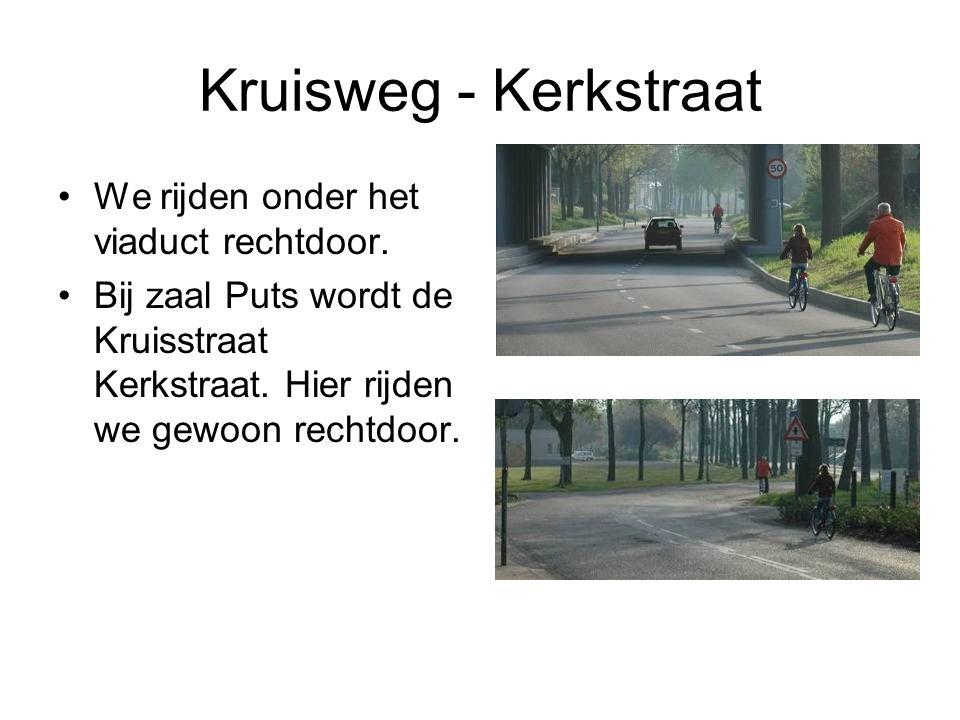 Kruisweg - Kerkstraat We rijden onder het viaduct rechtdoor. Bij zaal Puts wordt de Kruisstraat Kerkstraat. Hier rijden we gewoon rechtdoor.