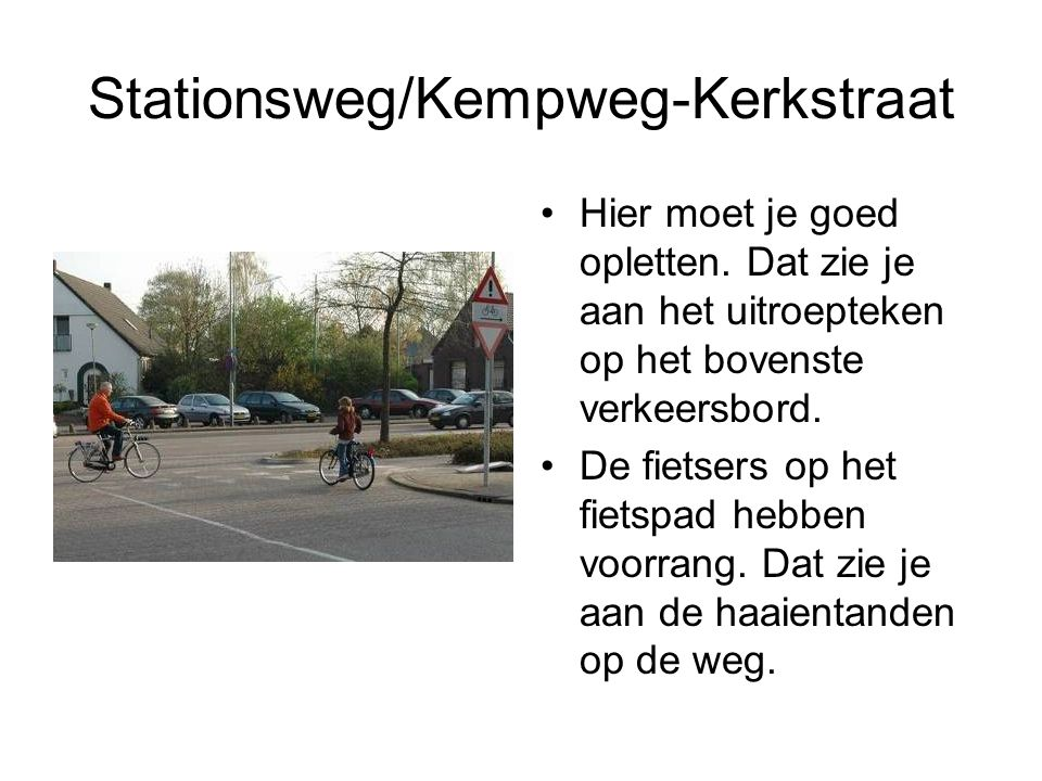 Stationsweg/Kempweg-Kerkstraat Hier moet je goed opletten. Dat zie je aan het uitroepteken op het bovenste verkeersbord. De fietsers op het fietspad h