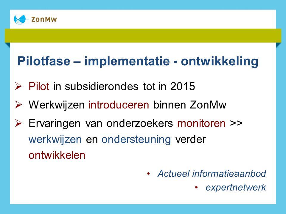 Pilotfase – implementatie - ontwikkeling  Pilot in subsidierondes tot in 2015  Werkwijzen introduceren binnen ZonMw  Ervaringen van onderzoekers monitoren >> werkwijzen en ondersteuning verder ontwikkelen Actueel informatieaanbod expertnetwerk