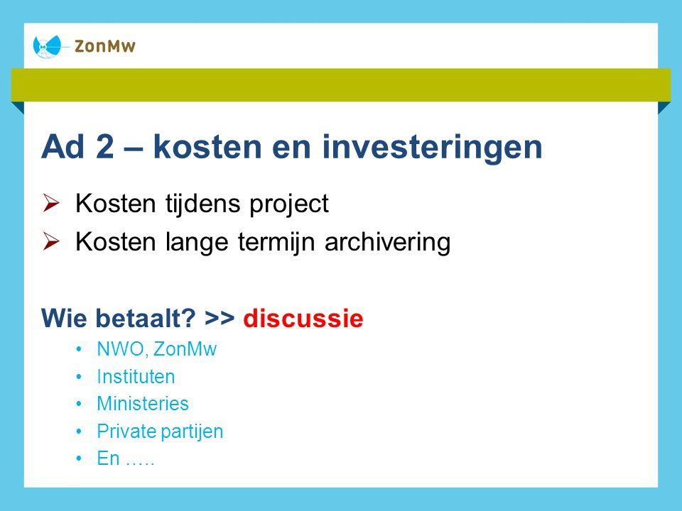 Ad 2 – kosten en investeringen  Kosten tijdens project  Kosten lange termijn archivering Wie betaalt.
