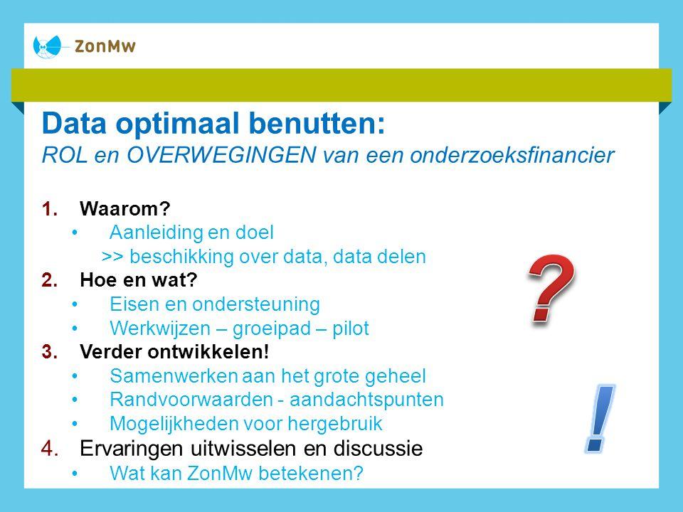 Data optimaal benutten: ROL en OVERWEGINGEN van een onderzoeksfinancier 1.Waarom.
