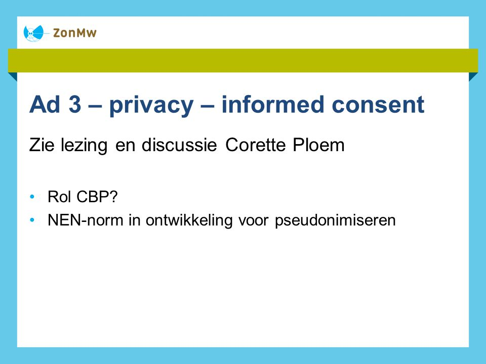 Ad 3 – privacy – informed consent Zie lezing en discussie Corette Ploem Rol CBP.