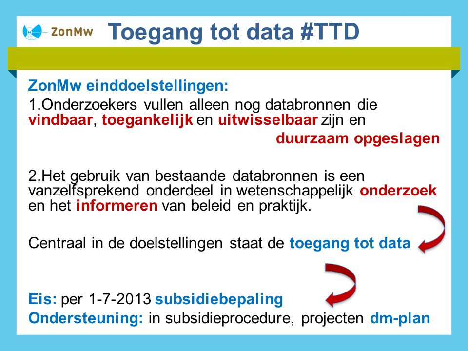 Toegang tot data #TTD ZonMw einddoelstellingen: 1.Onderzoekers vullen alleen nog databronnen die vindbaar, toegankelijk en uitwisselbaar zijn en duurzaam opgeslagen 2.Het gebruik van bestaande databronnen is een vanzelfsprekend onderdeel in wetenschappelijk onderzoek en het informeren van beleid en praktijk.