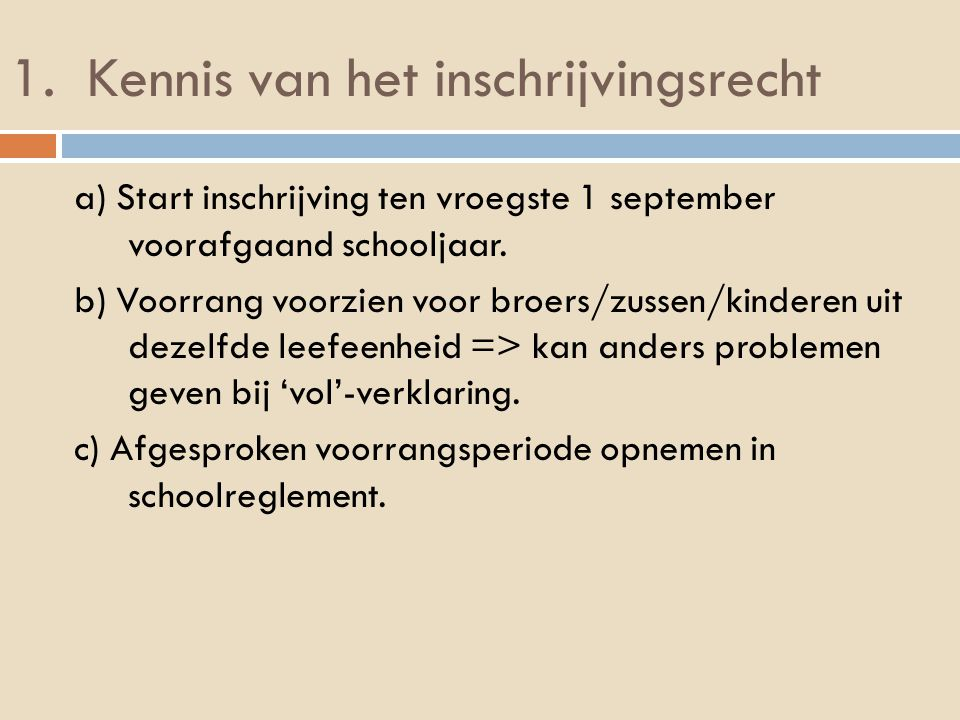 1. Kennis van het inschrijvingsrecht a) Start inschrijving ten vroegste 1 september voorafgaand schooljaar. b) Voorrang voorzien voor broers/zussen/ki