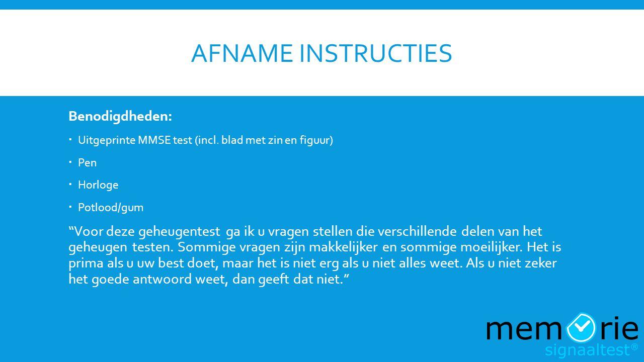"""AFNAME INSTRUCTIES Benodigdheden:  Uitgeprinte MMSE test (incl. blad met zin en figuur)  Pen  Horloge  Potlood/gum """"Voor deze geheugentest ga ik u"""