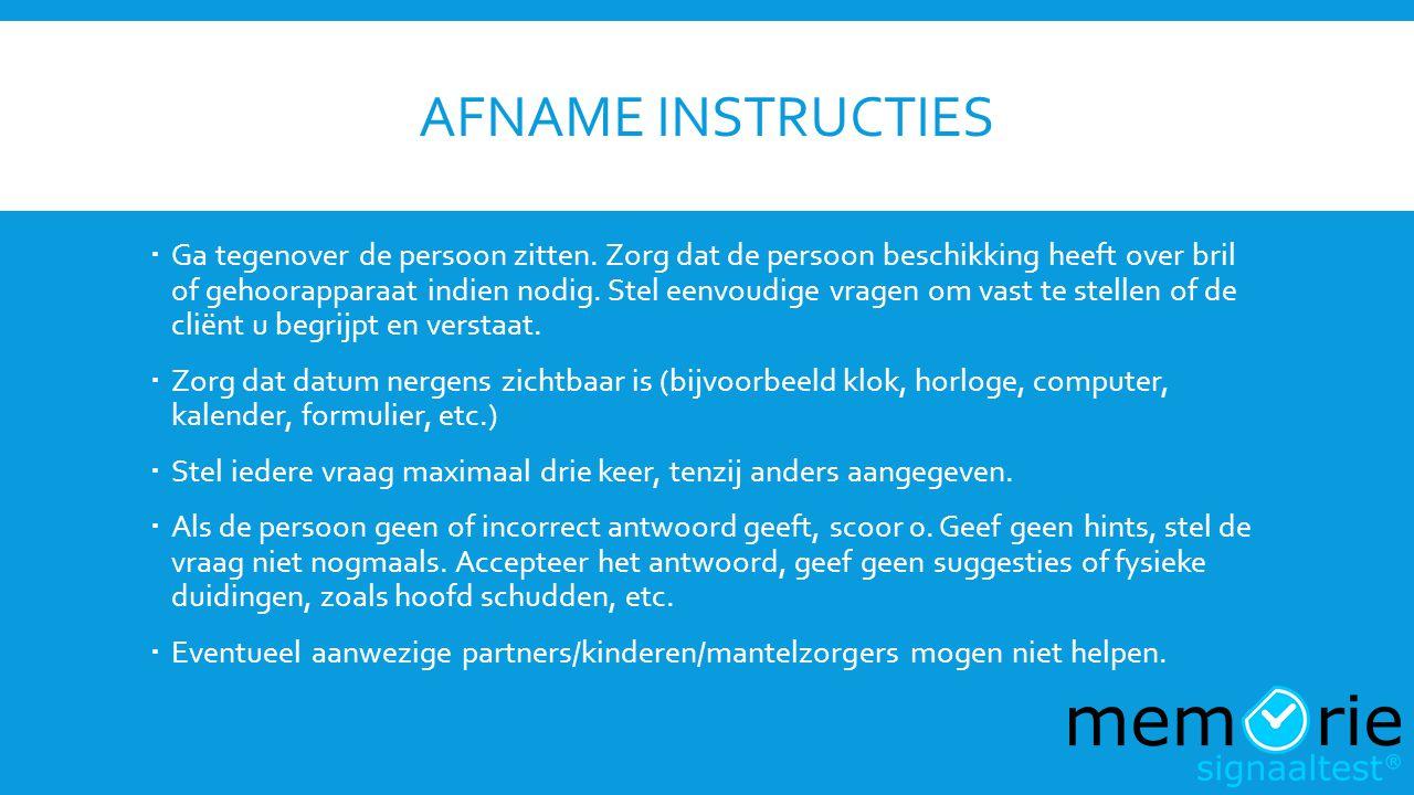 AFNAME INSTRUCTIES  Ga tegenover de persoon zitten. Zorg dat de persoon beschikking heeft over bril of gehoorapparaat indien nodig. Stel eenvoudige v