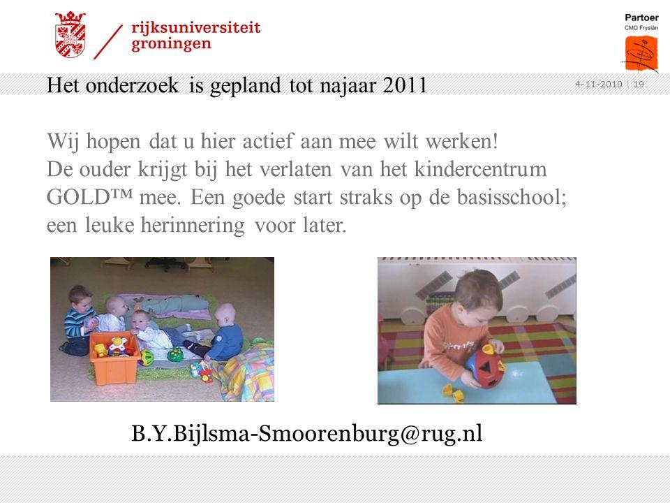 4-11-2010 | 19 Het onderzoek is gepland tot najaar 2011 Wij hopen dat u hier actief aan mee wilt werken! De ouder krijgt bij het verlaten van het kind