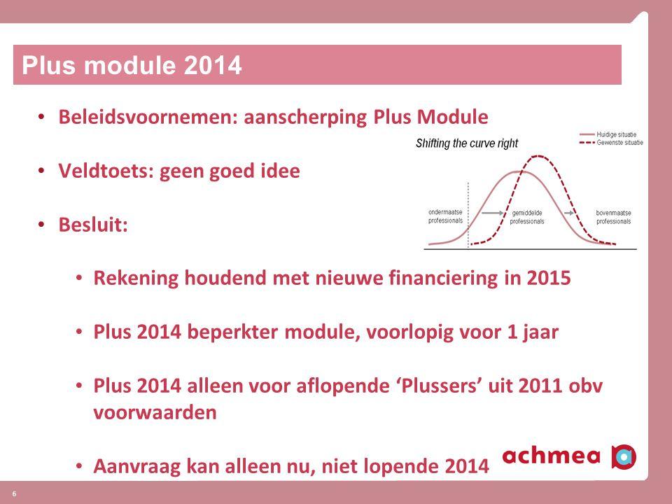 6 Plus module 2014 Beleidsvoornemen: aanscherping Plus Module Veldtoets: geen goed idee Besluit: Rekening houdend met nieuwe financiering in 2015 Plus 2014 beperkter module, voorlopig voor 1 jaar Plus 2014 alleen voor aflopende 'Plussers' uit 2011 obv voorwaarden Aanvraag kan alleen nu, niet lopende 2014