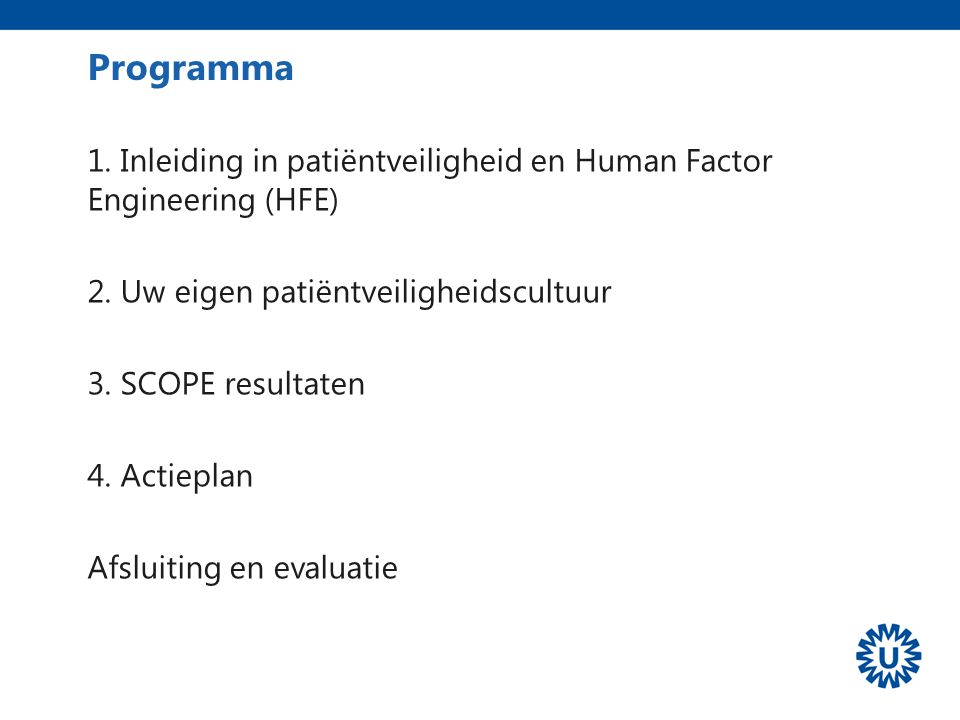 Programma 1. Inleiding in patiëntveiligheid en Human Factor Engineering (HFE) 2. Uw eigen patiëntveiligheidscultuur 3. SCOPE resultaten 4. Actieplan A