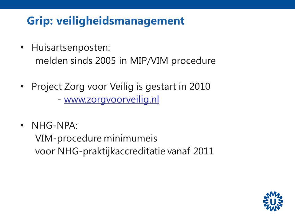 Grip: veiligheidsmanagement Huisartsenposten: melden sinds 2005 in MIP/VIM procedure Project Zorg voor Veilig is gestart in 2010 - www.zorgvoorveilig.