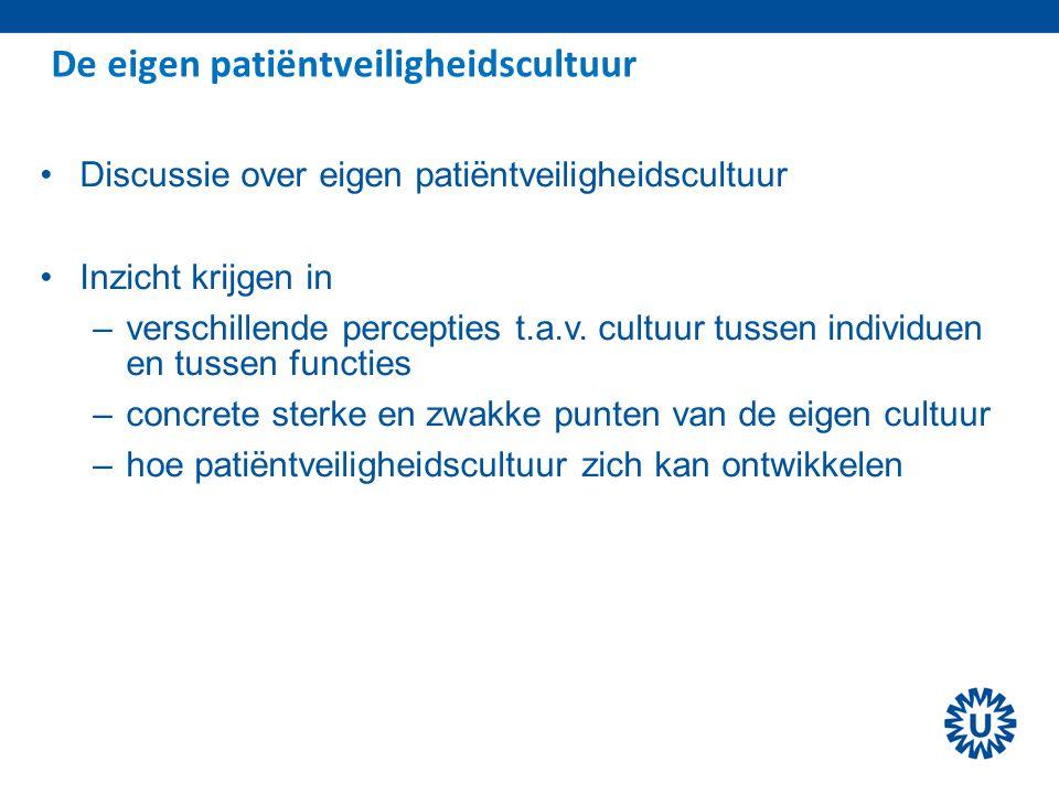 De eigen patiëntveiligheidscultuur Discussie over eigen patiëntveiligheidscultuur Inzicht krijgen in –verschillende percepties t.a.v. cultuur tussen i