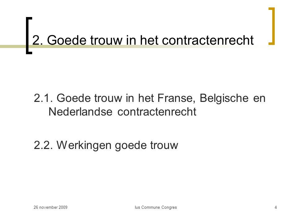 26 november 2009Ius Commune Congres4 2. Goede trouw in het contractenrecht 2.1. Goede trouw in het Franse, Belgische en Nederlandse contractenrecht 2.