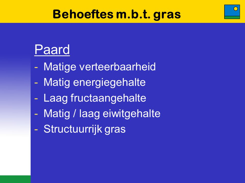Behoeftes m.b.t. gras Paard -Matige verteerbaarheid -Matig energiegehalte -Laag fructaangehalte -Matig / laag eiwitgehalte -Structuurrijk gras