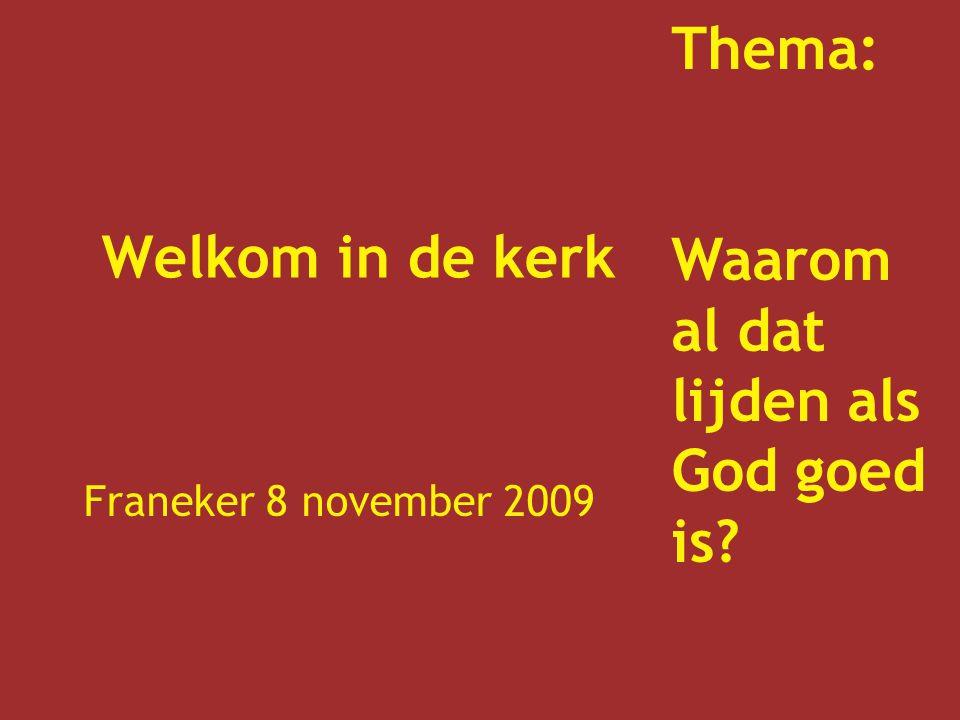 Welkom in de kerk Franeker 8 november 2009 Thema: Waarom al dat lijden als God goed is?