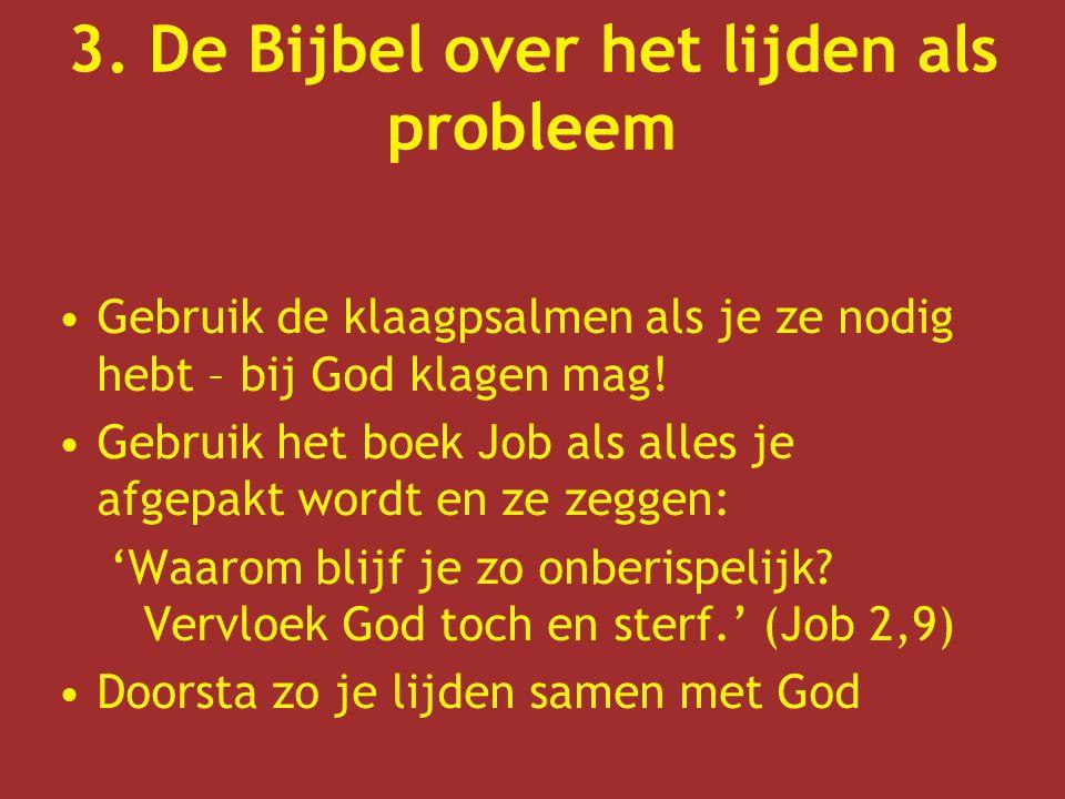 3. De Bijbel over het lijden als probleem Gebruik de klaagpsalmen als je ze nodig hebt – bij God klagen mag! Gebruik het boek Job als alles je afgepak