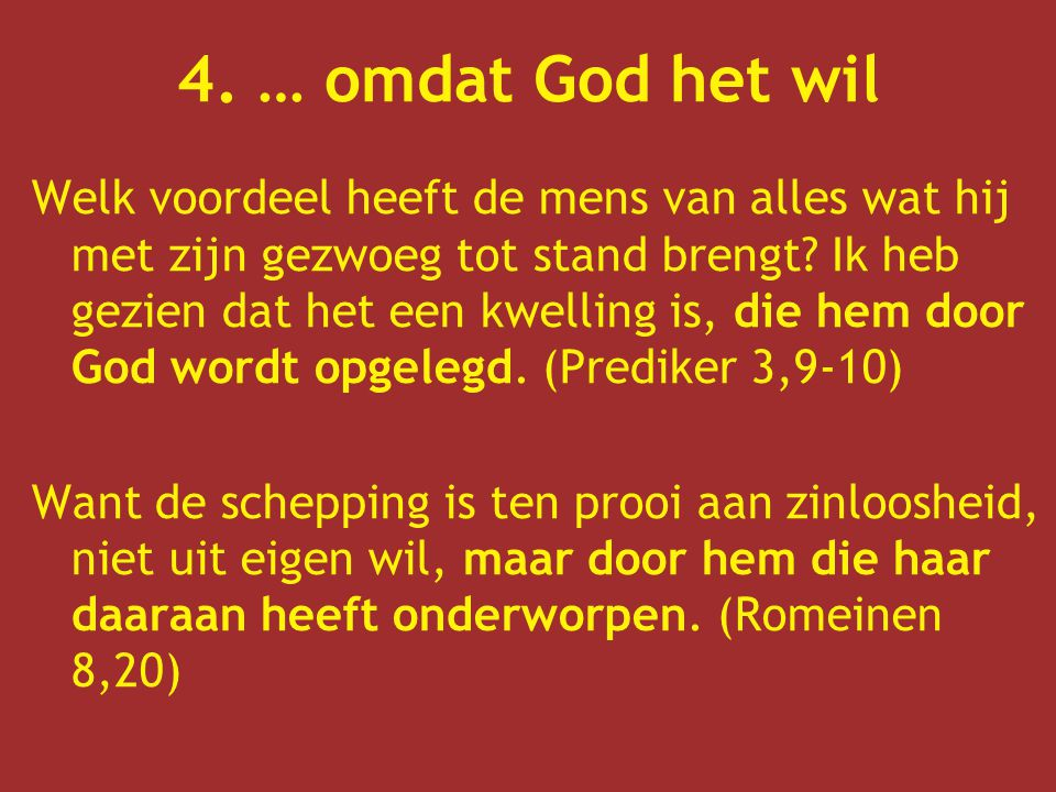 4. … omdat God het wil Welk voordeel heeft de mens van alles wat hij met zijn gezwoeg tot stand brengt? Ik heb gezien dat het een kwelling is, die hem