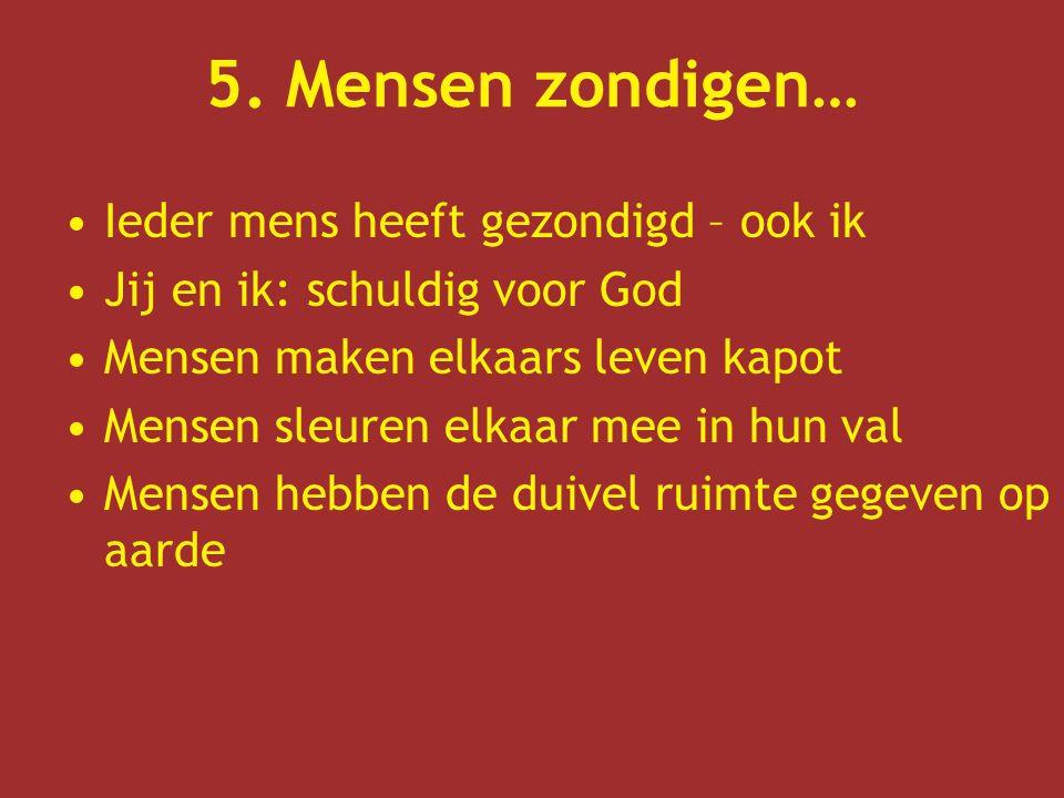5. Mensen zondigen… Ieder mens heeft gezondigd – ook ik Jij en ik: schuldig voor God Mensen maken elkaars leven kapot Mensen sleuren elkaar mee in hun