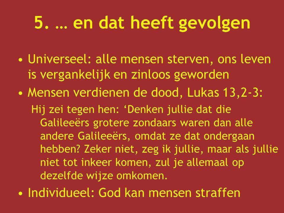 5. … en dat heeft gevolgen Universeel: alle mensen sterven, ons leven is vergankelijk en zinloos geworden Mensen verdienen de dood, Lukas 13,2-3: Hij