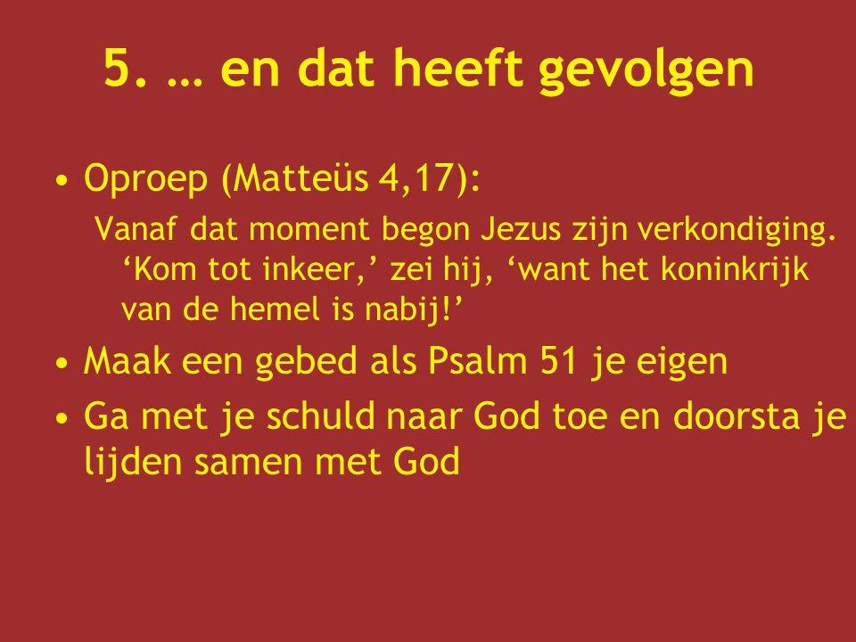 5. … en dat heeft gevolgen Oproep (Matteüs 4,17): Vanaf dat moment begon Jezus zijn verkondiging. 'Kom tot inkeer,' zei hij, 'want het koninkrijk van
