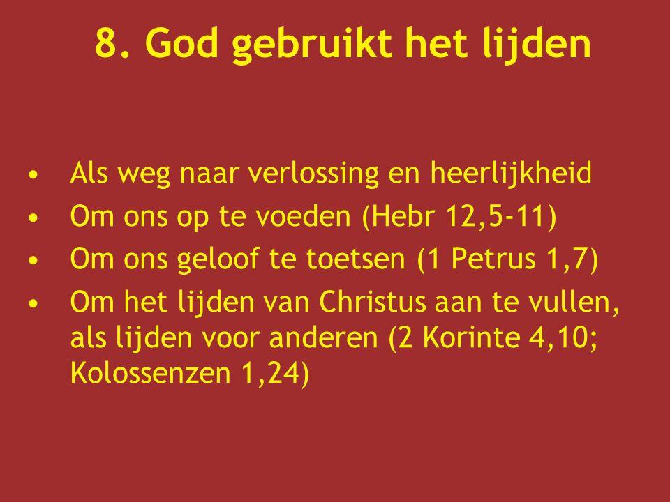 8. God gebruikt het lijden Als weg naar verlossing en heerlijkheid Om ons op te voeden (Hebr 12,5-11) Om ons geloof te toetsen (1 Petrus 1,7) Om het l