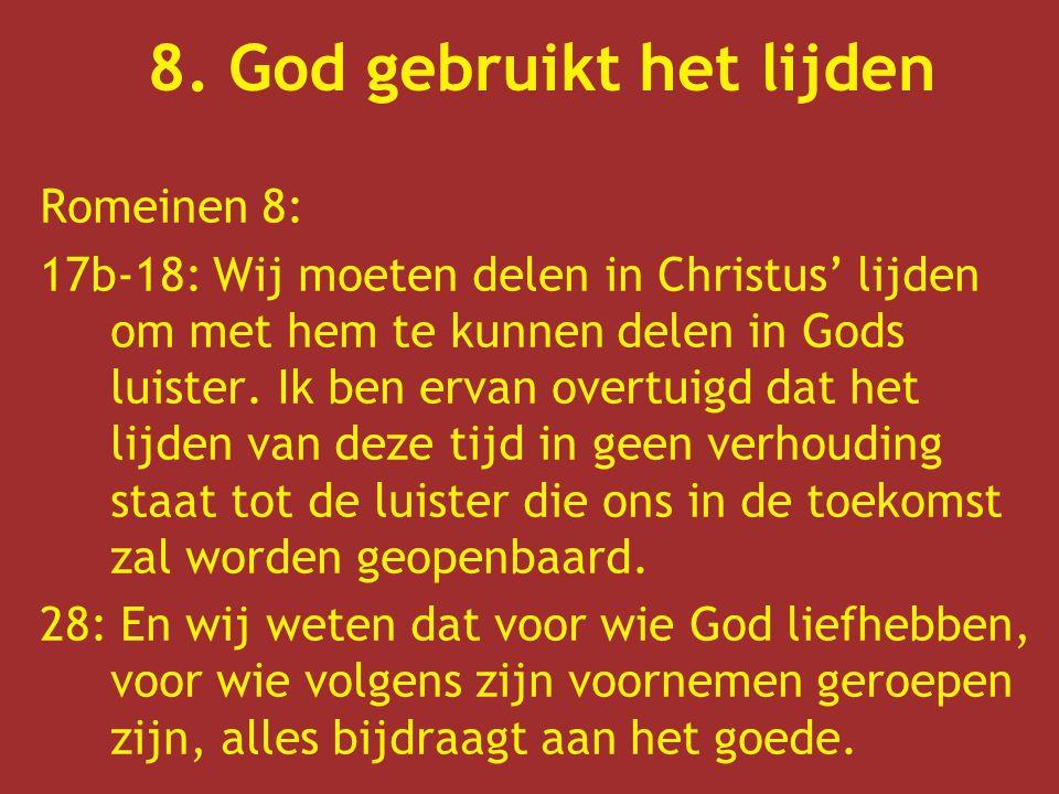 8. God gebruikt het lijden Romeinen 8: 17b-18: Wij moeten delen in Christus' lijden om met hem te kunnen delen in Gods luister. Ik ben ervan overtuigd