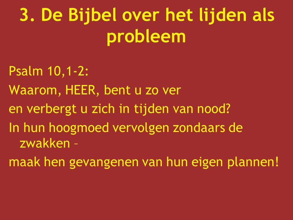 3. De Bijbel over het lijden als probleem Psalm 10,1-2: Waarom, HEER, bent u zo ver en verbergt u zich in tijden van nood? In hun hoogmoed vervolgen z