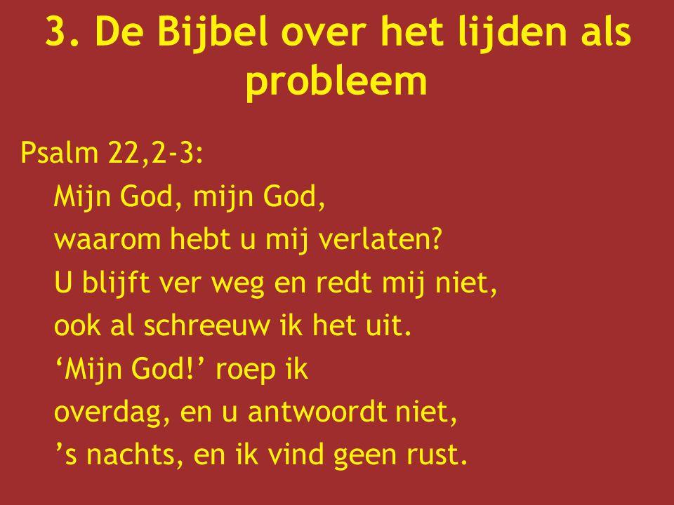 3. De Bijbel over het lijden als probleem Psalm 22,2-3: Mijn God, mijn God, waarom hebt u mij verlaten? U blijft ver weg en redt mij niet, ook al schr