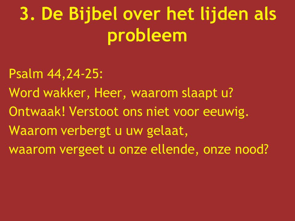 3. De Bijbel over het lijden als probleem Psalm 44,24-25: Word wakker, Heer, waarom slaapt u? Ontwaak! Verstoot ons niet voor eeuwig. Waarom verbergt