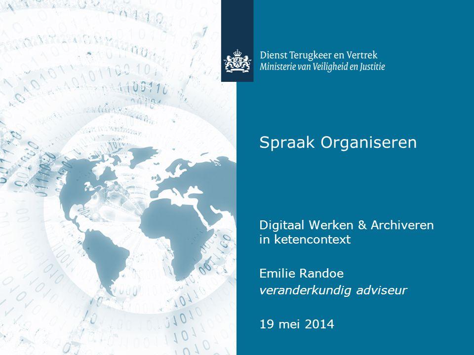 Spraak Organiseren Digitaal Werken & Archiveren in ketencontext Emilie Randoe veranderkundig adviseur 19 mei 2014
