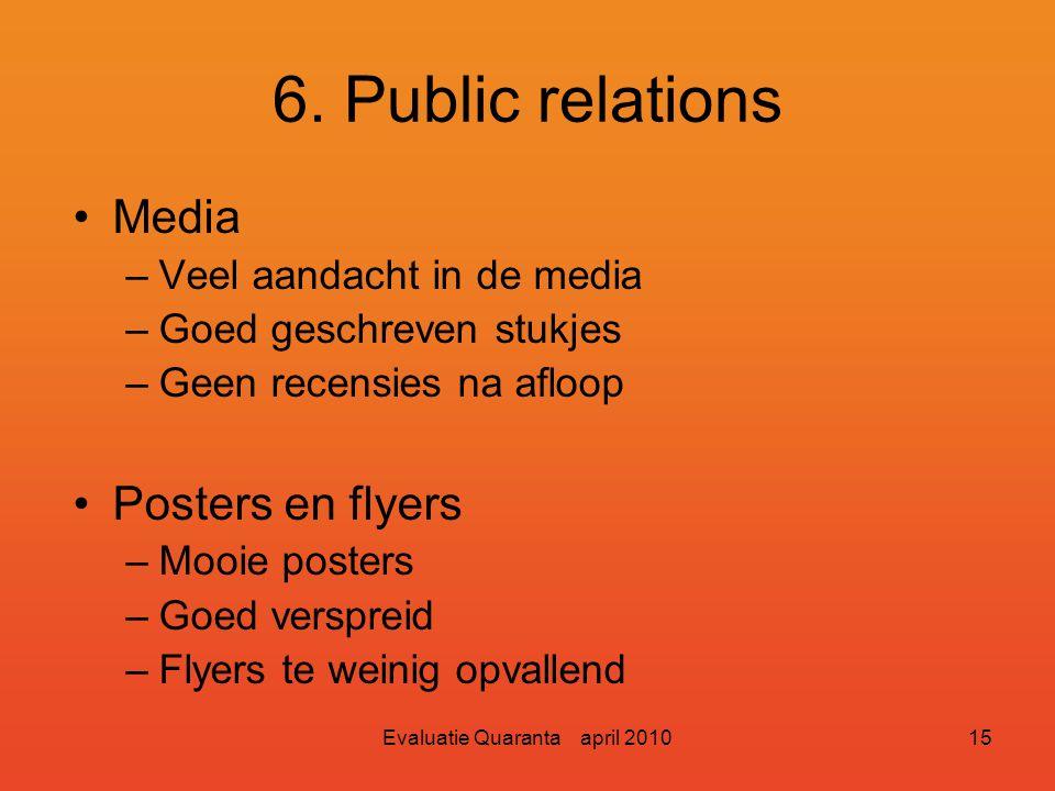 Evaluatie Quaranta april 201014 6. Public relations Algemeen –Complimenten voor PR-commissie. –Heel veel werk verzet. –Te weinig mensen voor zo'n grot
