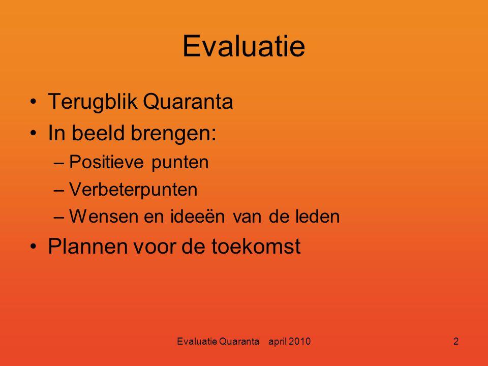 Evaluatie Quaranta april 20102 Evaluatie Terugblik Quaranta In beeld brengen: –Positieve punten –Verbeterpunten –Wensen en ideeën van de leden Plannen voor de toekomst
