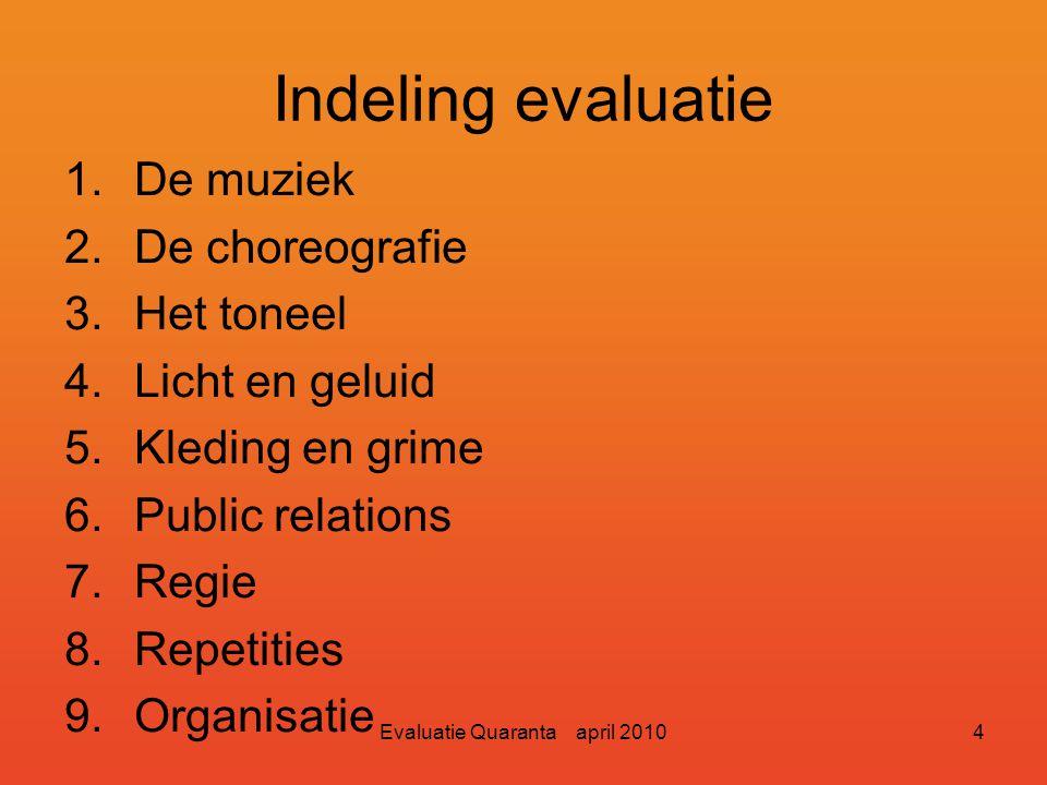 Evaluatie Quaranta april 20104 Indeling evaluatie 1.De muziek 2.De choreografie 3.Het toneel 4.Licht en geluid 5.Kleding en grime 6.Public relations 7.Regie 8.Repetities 9.Organisatie