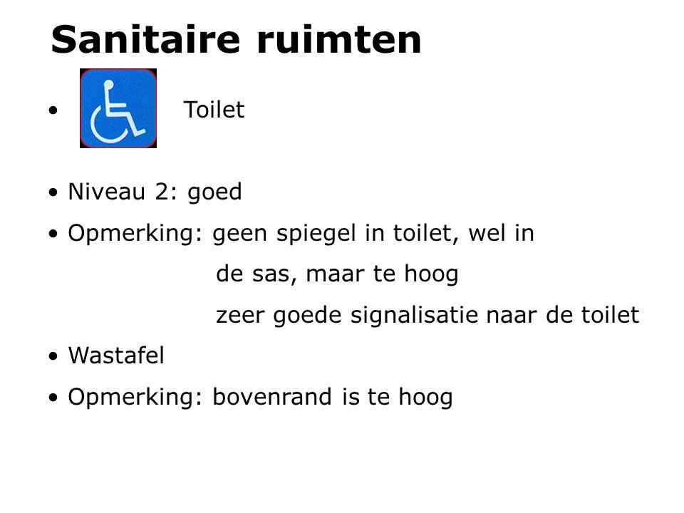 Sanitaire ruimten Toilet Niveau 2: goed Opmerking: geen spiegel in toilet, wel in de sas, maar te hoog zeer goede signalisatie naar de toilet Wastafel Opmerking: bovenrand is te hoog