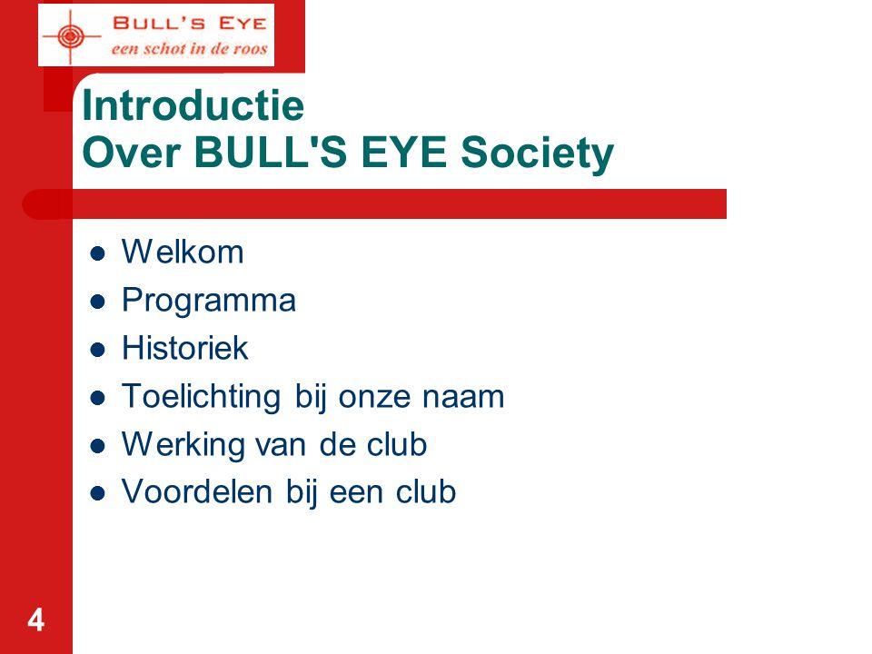 4 Introductie Over BULL'S EYE Society Welkom Programma Historiek Toelichting bij onze naam Werking van de club Voordelen bij een club