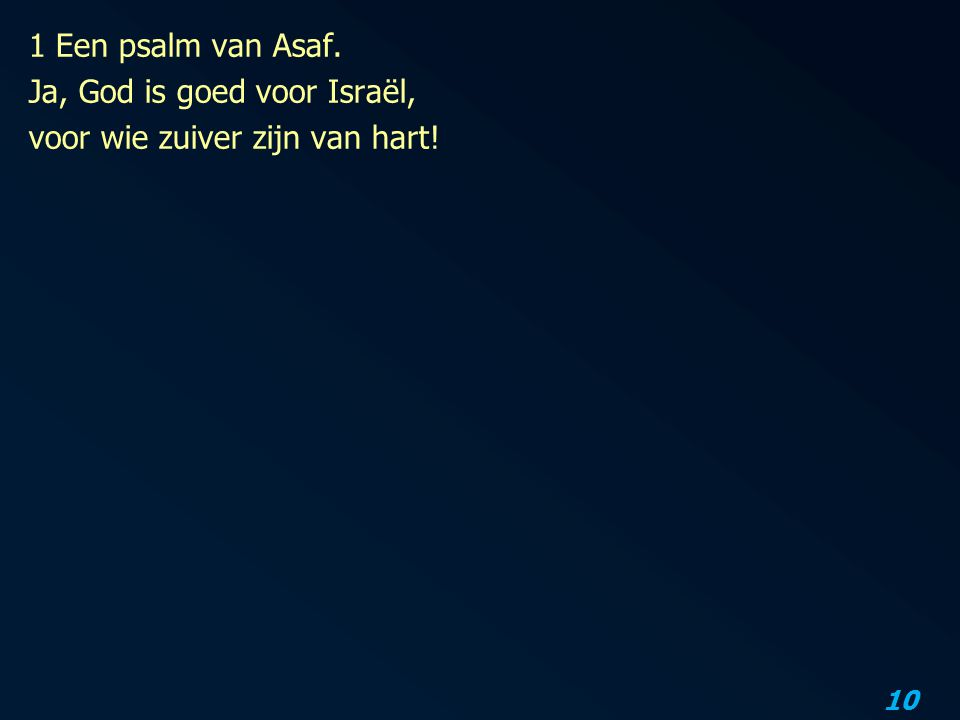 10 1 Een psalm van Asaf. Ja, God is goed voor Israël, voor wie zuiver zijn van hart!