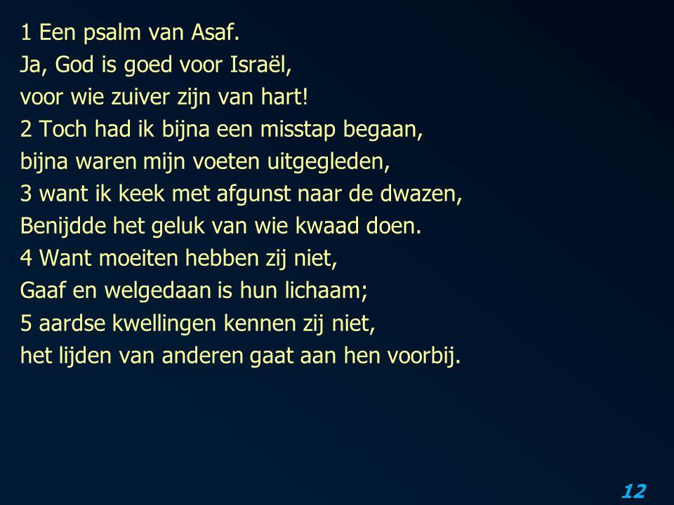 12 1 Een psalm van Asaf. Ja, God is goed voor Israël, voor wie zuiver zijn van hart! 2 Toch had ik bijna een misstap begaan, bijna waren mijn voeten u