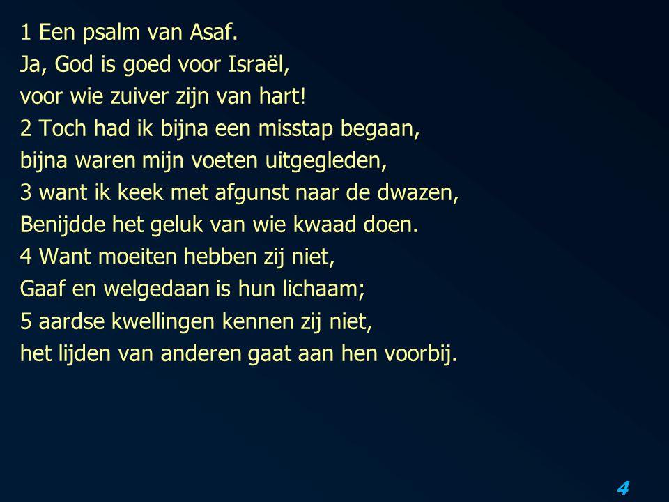 4 1 Een psalm van Asaf. Ja, God is goed voor Israël, voor wie zuiver zijn van hart! 2 Toch had ik bijna een misstap begaan, bijna waren mijn voeten ui
