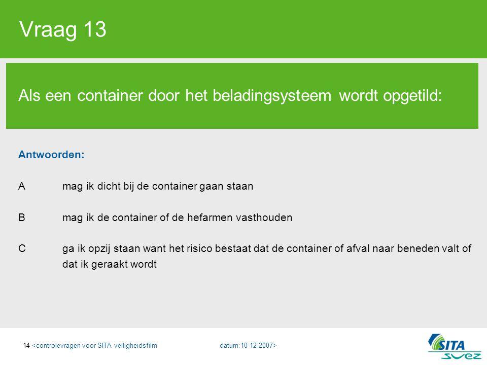 14 Vraag 13 Als een container door het beladingsysteem wordt opgetild: Antwoorden: A mag ik dicht bij de container gaan staan B mag ik de container of